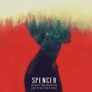 Spencer – We Built This Mountain Just to See the Sunrise (2016)
