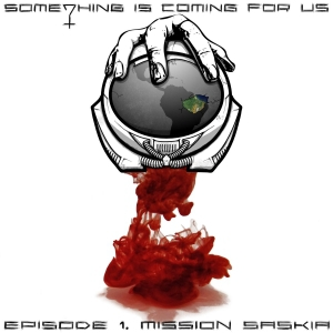 Something Is Coming For Us - Episode 1: Mission Saskia (2016)