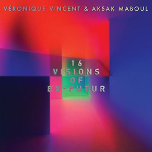 Veronique Vincent & Aksak Maboul - 16 Visions Of Ex-Futur (2016)