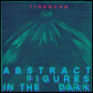 Tigercub - Abstract Figures In The Dark (2016)