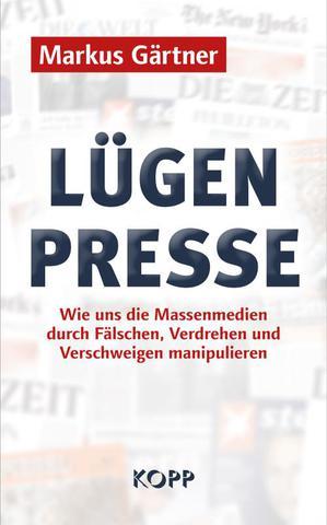Markus Gärtner - Lügenpresse: Wie uns die Massenmedien durch Fälschen, ...