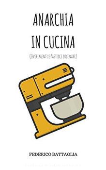 Federico Battaglia - Anarchia in cucina. Esperimenti e pasticci culinari (2017)