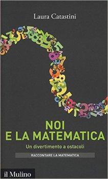 Laura Catastini - Noi e la matematica. Un divertimento a ostacoli (2017)