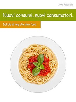 Anna Pazzaglia - Nuovi consumi, nuovi consumatori. Dal bio al veg, allo slow food (2015)