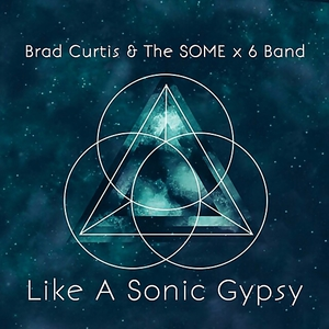 Brad Curtis & The SOME x 6 Band - Like A Sonic Gypsy (2017)