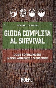 Roberto Lorenzani - Guida completa al survival. Come sopravvivere in ogni ambiente e situazione (201...