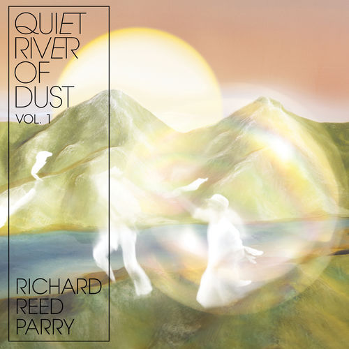 Richard Reed Parry - Quiet River of Dust Vol 1 (2018)