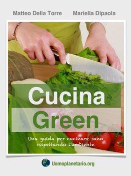 Mariella Dipaola, Matteo Della Torre - Cucina Green. Una guida per cucinare sano rispettando l'ambie...