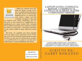 Garry Romaneo - Laptop guida completa repair, compresa la riparazione livello di componente della sc...