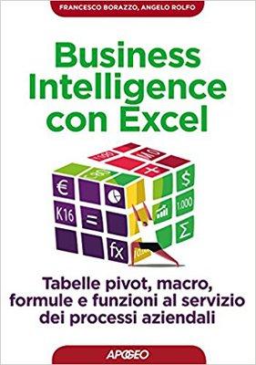 Francesco Borazzo, Angelo Rolfo - Business intelligence con Excel. Tabelle pivot, macro, formule e f...