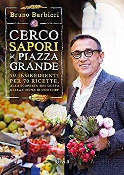 Bruno Barbieri - Cerco sapori in piazza Grande. 70 ingredienti per 70 ricette, alla scoperta del gus...