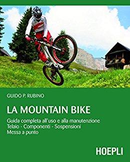 Guido Rubino - La Mountain Bike. Guida completa all'uso e alla manutenzione, telaio - componenti - s...
