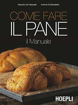Maurizio De Pasquale, Antonio Di Benedetto - Come fare il pane. IL Manuale (2017)