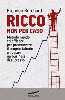 Brendon Burchard - Ricco non per caso. Metodo rapido ed efficace per promuovere il proprio talento e...