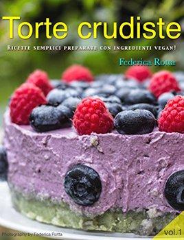Federica Rotta - Torte crudiste. Ricette semplici preparate con ingredienti vegan. Vol.1 (2017)
