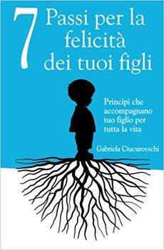 Gabriela Ciucurovschi - 7 Passi per la felicità dei tuoi figli. Principi che accompagnano tuo figlio...