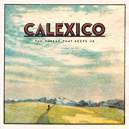 Calexico - The Thread That Keeps Us (Deluxe Edition) (2018)