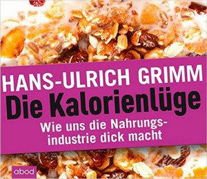 Hans Ulrich Grimm - Die Kalorienlüge: Wie uns die Nahrungsindustrie dick macht