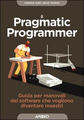 Andrew Hunt, David Thomas - Il Pragmatic Programmer. Guida per manovali del software che vogliono diventare maestri (2018)