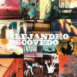 Alejandro Escovedo - Burn Something Beautiful (2016)