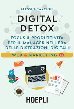 Alessio Carciofi - Digital detox. Focus & produttività per il manager nell'era delle distrazioni dig...