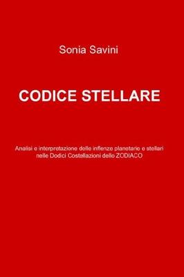 Sonia Savini - Codice stellare. Analisi e interpretazione delle inflenze planetarie e stellari nelle...