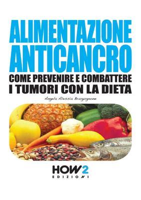 Alimentazione Anticancro. Come Prevenire e Combattere i Tumori con la Dieta (HOW2 Edizioni Vol. 54) di Angela Alessia Brugugnone