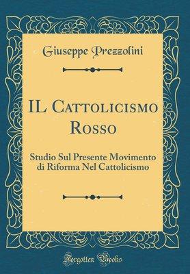 b]Giuseppe Prezzolini - IL Cattolicismo Rosso. Studio sul presente movimento di riforma nel catto...