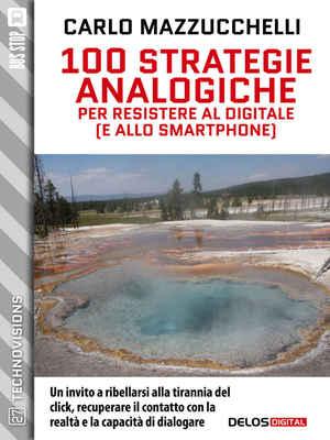 Carlo Mazzucchelli - 100 strategie analogiche per resistere al digitale e allo smartphone (2017)