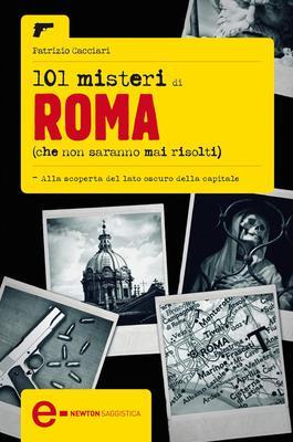 Patrizio Cacciari - 101 misteri di Roma che non saranno mai risolti (2011)