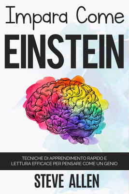 Steve Allen - Impara come Einstein. Tecniche di apprendimento rapido e lettura efficace per pensa...