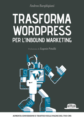Andrea Barghigiani - Trasforma WordPress per l'inbound marketing (2016)