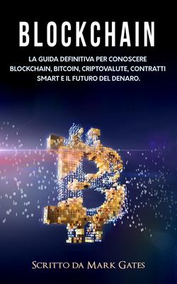 Mark Gates - Blockchain. La guida definitiva per conoscere blockchain, Bitcoin, criptovalute, con...