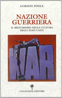 Gordon Poole - Nazione guerriera. Il militarismo nella cultura degli Stati Uniti (2002)