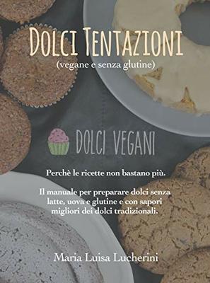 Maria Luisa Lucherini - Dolci tentazioni. Perchè le ricette non bastano più. Il manuale per preparare dolci senza latte, uova e glutine e con sapori m
