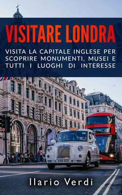 Ilario Verdi - Visitare Londra. Visita la capitale inglese per scoprire monumenti, musei e tutti ...
