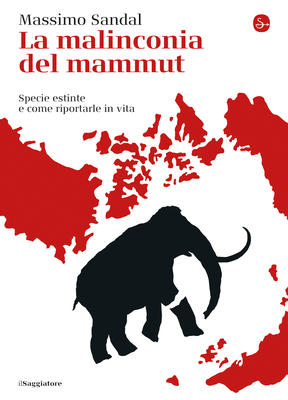 Massimo Sandal - La malinconia del mammut. Specie estinte e come riportarle in vita (2019)