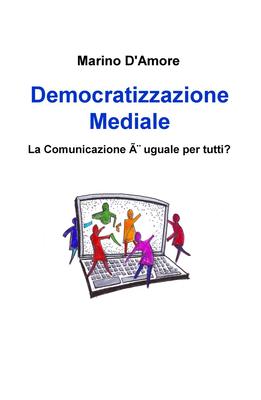 Marino D'Amore - Democratizzazione Mediale. La Comunicazione è uguale per tutti? (2013)