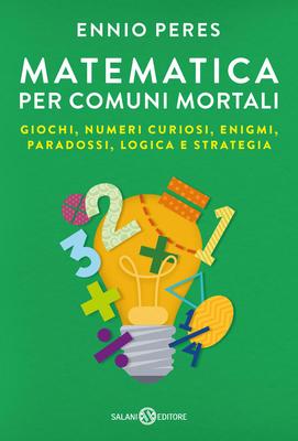 Ennio Peres - Matematica per comuni mortali. Giochi, numeri curiosi, enigmi, paradossi, logica e str...