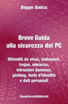 Giuseppe Amico - Breve guida alla sicurezza del PC. Difenditi da virus, malaware, trojan, minacce, i...