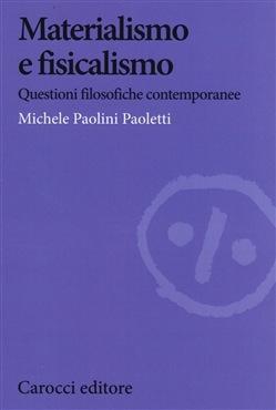 Michele Paolini Paoletti - Materialismo e fisicalismo. Questioni filosofiche contemporanee (2015)