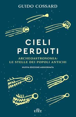 Guido Cossard - Cieli perduti. Archeoastronomia: le stelle dei popoli antichi (2018)