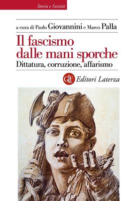 Paolo Giovannini, Marco Palla - Il fascismo dalle mani sporche. Dittatura, corruzione, affarismo ...