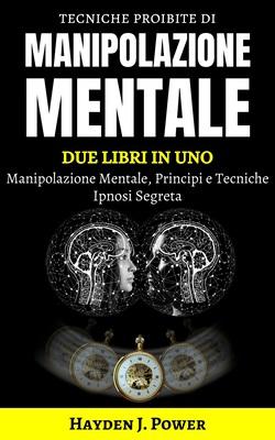 Hayden J. Power - Tecniche proibite di Manipolazione Mentale. Scopri come controllare e influenza...