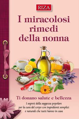 Edizioni Riza - I miracolosi rimedi della nonna. Ti donano salute e bellezza (2013)