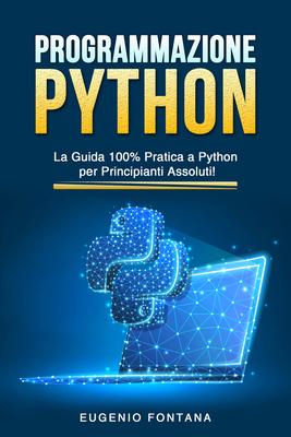 Eugenio Fontana - Programmazione Python. La guida 100% pratica a Python per principianti assoluti...