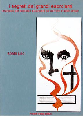 Abate Julio - I segreti dei grandi esorcismi. Manuale per liberare i posseduti dai demoni e dalle st...