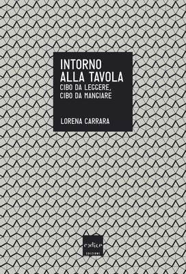 Lorena Carrara - Intorno alla tavola. Cibo da leggere, cibo da mangiare (2013)