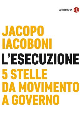 Jacopo Iacoboni - L'esecuzione. 5 Stelle da Movimento a governo (2019)