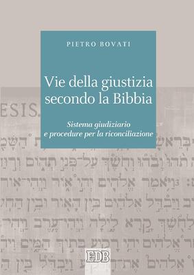 Pietro Bovati - Vie della giustizia secondo la Bibbia. Sistema giudiziario e procedure per la ric...